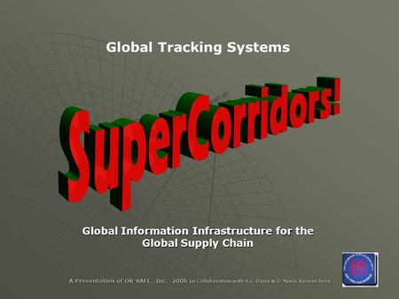 A Presentation of OK-SAFE, Inc. 2008 In Collaboration with V.L. Davis & D. Niwa, Researchers Global Tracking Systems Global <strong>Information</strong> Infrastructure.