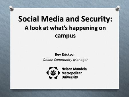 Social Media and Security: A look at whats happening on campus Bev Erickson Online Community Manager.