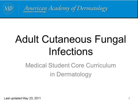 1 Adult Cutaneous Fungal Infections Medical Student Core Curriculum in Dermatology Last updated May 23, 2011.