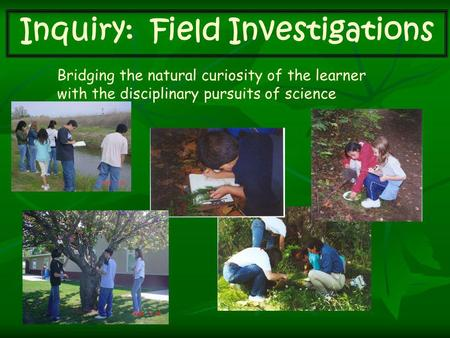 Inquiry: Field Investigations Bridging the natural curiosity of the learner with the disciplinary pursuits of science.
