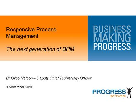 Responsive Process Management The next generation of BPM Dr Giles Nelson – Deputy Chief Technology Officer 9 November 2011.