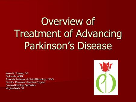 Overview of Treatment of Advancing Parkinsons Disease Karen M. Thomas, DO Diplomate, ABPN Associate Professor of Clinical Neurology, EVMS Director, Movement.