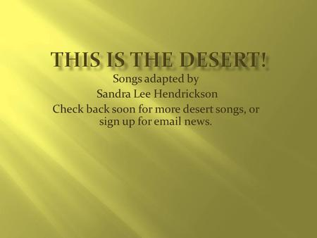 Songs adapted by Sandra Lee Hendrickson Check back soon for more desert songs, or sign up for email news.