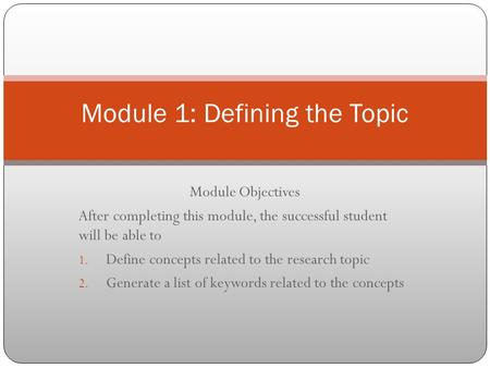 Module Objectives After completing this module, the successful student will be able to 1. Define concepts related to the research topic 2. Generate a list.