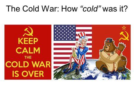 The Cold War: How cold was it?. The beginning of the Cold War Many historians mark the beginning of the Cold War as the dropping of the atomic bombs on.