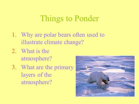 Things to Ponder 1.Why are polar bears often used to illustrate climate change? 2.What is the atmosphere? 3.What are the primary layers of the atmosphere?