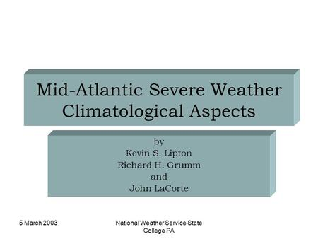 5 March 2003National Weather Service State College PA Mid-Atlantic Severe Weather Climatological Aspects by Kevin S. Lipton Richard H. Grumm and John LaCorte.