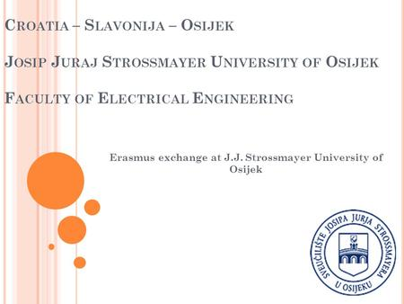 C ROATIA – S LAVONIJA – O SIJEK J OSIP J URAJ S TROSSMAYER U NIVERSITY OF O SIJEK F ACULTY OF E LECTRICAL E NGINEERING Erasmus exchange at J.J. Strossmayer.