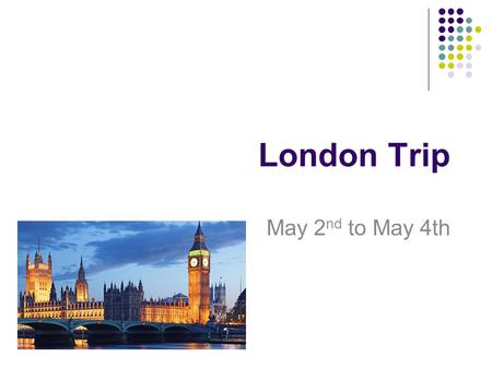 London Trip May 2 nd to May 4th. What am I going to cover The Basics The Itinerary A kit list The rules Questions.