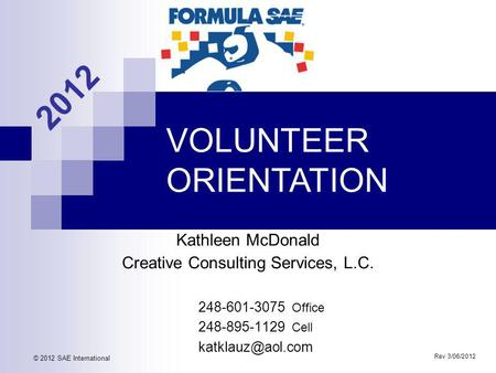 VOLUNTEER ORIENTATION Rev 3/06/2012 © 2012 SAE International 2012 Kathleen McDonald Creative Consulting Services, L.C. 248-601-3075 Office 248-895-1129.