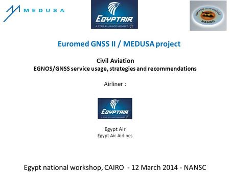 Euromed GNSS II / MEDUSA project Egypt national workshop, CAIRO - 12 March 2014 - NANSC Civil Aviation EGNOS/GNSS service usage, strategies and recommendations.