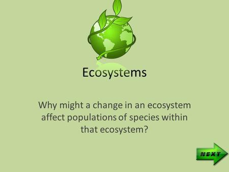 Ecosystems Why might a change in an ecosystem affect populations of species within that ecosystem?