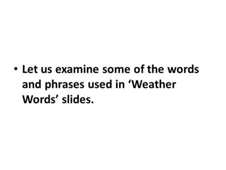 Let us examine some of the words and phrases used in Weather Words slides.