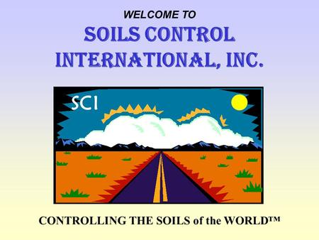 CONTROLLING THE SOILS of the WORLD WELCOME TO SOILS CONTROL INTERNATIONAL, Inc. SCI.