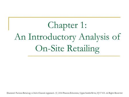 Diamond: Fashion Retailing: A Multi-Channel Approach. (C) 2006 Pearson Education, Upper Saddle River, NJ 07458. All Rights Reserved Chapter 1: An Introductory.
