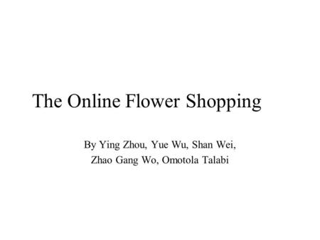 The Online Flower Shopping By Ying Zhou, Yue Wu, Shan Wei, Zhao Gang Wo, Omotola Talabi.