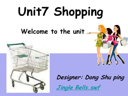 Unit7 Shopping Welcome to the unit Designer: Dong Shu ping Jingle Bells.swf.