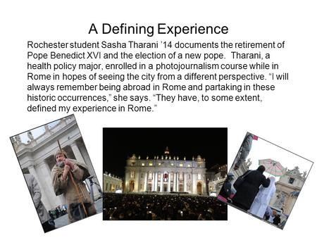 A Defining Experience Rochester student Sasha Tharani 14 documents the retirement of Pope Benedict XVI and the election of a new pope. Tharani, a health.