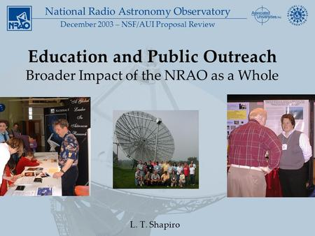 National Radio Astronomy Observatory December 2003 – NSF/AUI Proposal Review Education and Public Outreach Broader Impact of the NRAO as a Whole L. T.