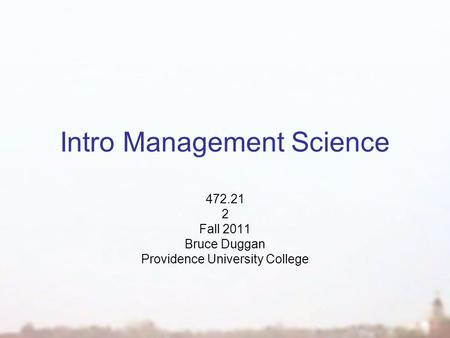 Intro Management Science 472.21 2 Fall 2011 Bruce Duggan Providence University College.