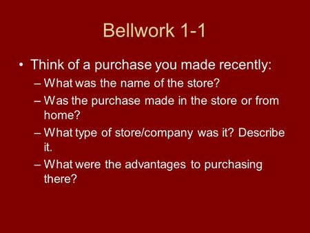 Bellwork 1-1 Think of a purchase you made recently: –What was the name of the store? –Was the purchase made in the store or from home? –What type of store/company.