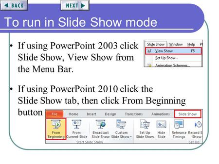 To run in Slide Show mode If using PowerPoint 2003 click Slide Show, View Show from the Menu Bar. If using PowerPoint 2010 click the Slide Show tab, then.