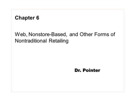 6 Chapter 6 Web, Nonstore-Based, and Other Forms of Nontraditional Retailing Dr. Pointer.
