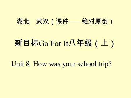 Go For It Unit 8 How was your school trip? Did you … yesterday? Yes, I did. No, I didnt.