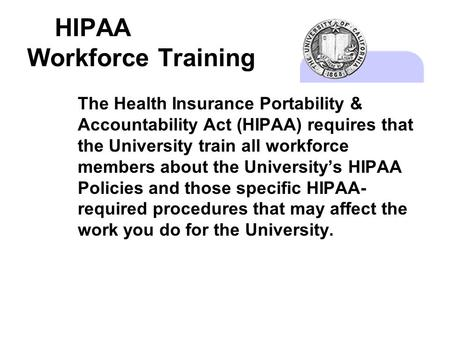 HIPAA Workforce Training The Health Insurance Portability & Accountability Act (HIPAA) requires that the University train all workforce members about the.