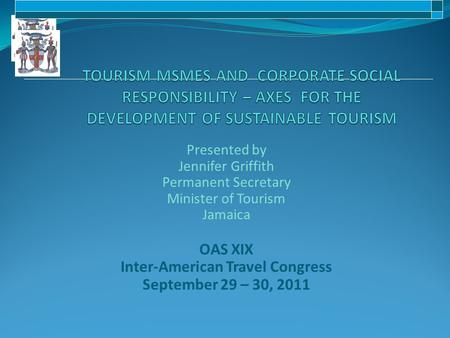 Presented by Jennifer Griffith Permanent Secretary Minister of Tourism Jamaica OAS XIX Inter-American Travel Congress September 29 – 30, 2011.