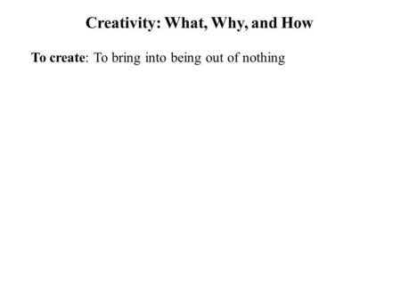 Creativity: What, Why, and How To create: To bring into being out of nothing.