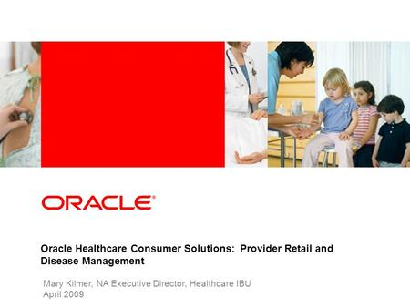 Industry specific cover image Oracle Healthcare Consumer Solutions: Provider Retail and Disease Management Mary Kilmer, NA Executive Director, Healthcare.