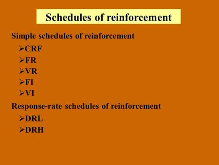 Schedules of reinforcement Simple schedules of reinforcement CRF FR VR FI VI Response-rate schedules of reinforcement DRL DRH.