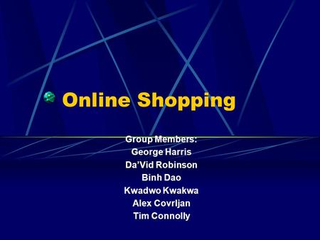 Online Shopping Group Members: George Harris DaVid Robinson Binh Dao Kwadwo Kwakwa Alex Covrljan Tim Connolly.