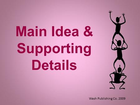Main Idea & Supporting Details Wash Publishing Co. 2009.