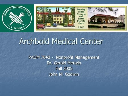 Archbold Medical Center PADM 7040 - Nonprofit Management Dr. Gerald Merwin Fall 2005 John M. Godwin.