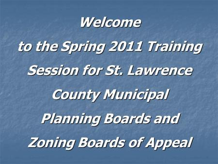 Welcome to the Spring 2011 Training Session for St. Lawrence County Municipal Planning Boards and Zoning Boards of Appeal.