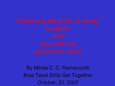 Exercising the brain of needy students with recycled and well-known ideas By Mirela C. C. Ramacciotti Braz Tesol SIGs Get Together October, 20, 2007.