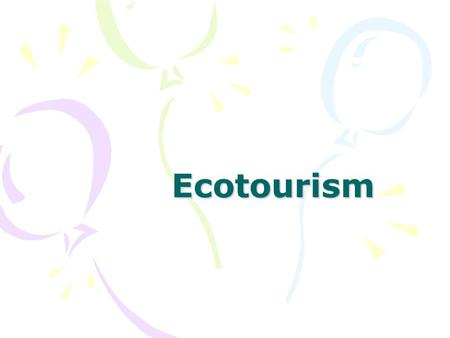 Ecotourism. starter Watch the movie- think about these questions What is ecotourism? What does it aim to achieve? Where are there examples of it taking.