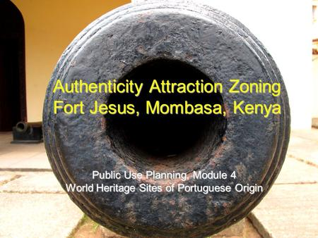 Authenticity Attraction Zoning Fort Jesus, Mombasa, Kenya Public Use Planning, Module 4 World Heritage Sites of Portuguese Origin.