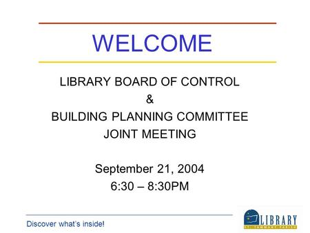 Discover whats inside! WELCOME LIBRARY BOARD OF CONTROL & BUILDING PLANNING COMMITTEE JOINT MEETING September 21, 2004 6:30 – 8:30PM.