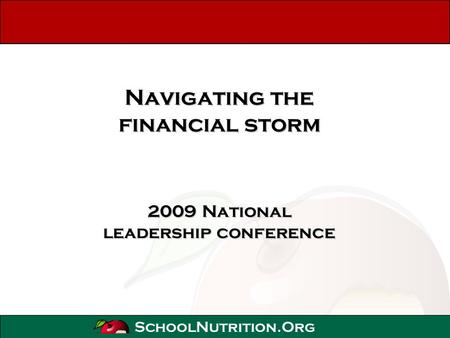 SchoolNutrition.Org Navigating the financial storm 2009 National leadership conference.