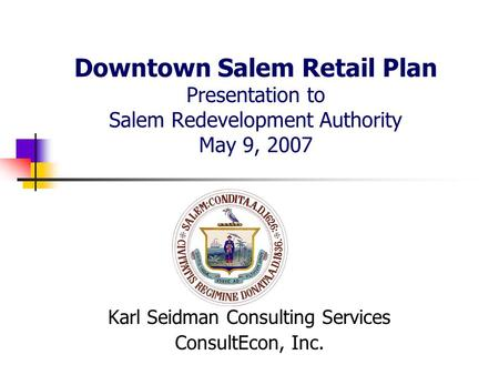 Downtown Salem Retail Plan Presentation to Salem Redevelopment Authority May 9, 2007 Karl Seidman Consulting Services ConsultEcon, Inc.