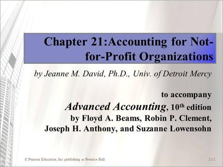 © Pearson Education, Inc. publishing as Prentice Hall21-1 Chapter 21:Accounting for Not- for-Profit Organizations by Jeanne M. David, Ph.D., Univ. of Detroit.