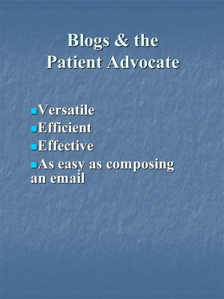Blogs & the Patient Advocate Versatile Versatile Efficient Efficient Effective Effective As easy as composing an email As easy as composing an email.