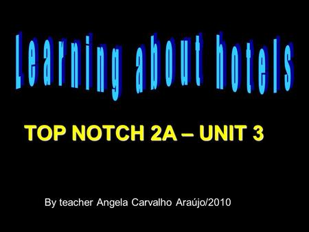 By teacher Angela Carvalho Araújo/2010 TOP NOTCH 2A – UNIT 3.