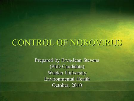 CONTROL OF NOROVIRUS Prepared by Erva-Jean Stevens (PhD Candidate) Walden University Environmental Health October, 2010.