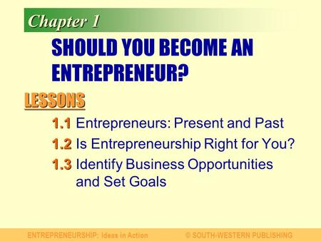 LESSONS ENTREPRENEURSHIP: Ideas in Action© SOUTH-WESTERN PUBLISHING Chapter 1 SHOULD YOU BECOME AN ENTREPRENEUR? 1.1 1.1Entrepreneurs: Present and Past.