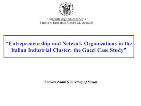 Entrepreneurship and Network Organizations in the Italian Industrial Cluster: the Gucci Case Study Lorenzo Zanni (University of Siena) Università degli.