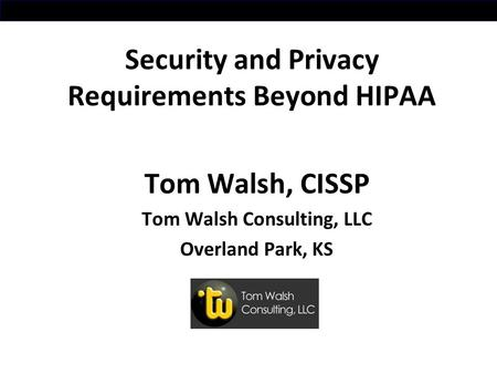 Security and Privacy Requirements Beyond HIPAA Tom Walsh, CISSP Tom Walsh Consulting, LLC Overland Park, KS.